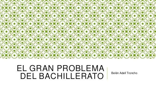 EL GRAN PROBLEMA DEL BACHILLERATO  Belén Adell Troncho