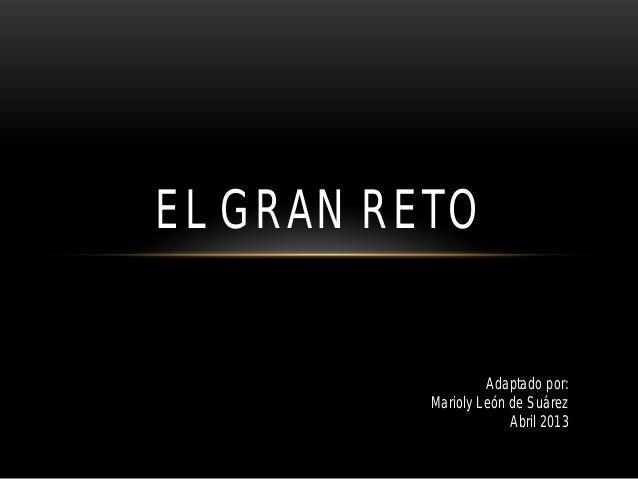 EL GRAN RETO                   Adaptado por:          Marioly León de Suárez                       Abril 2013