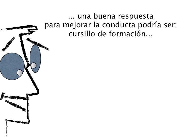 ... una buena respuestapara mejorar la conducta podría ser:      cursillo de formación...   limitación: es muy caro, neces...