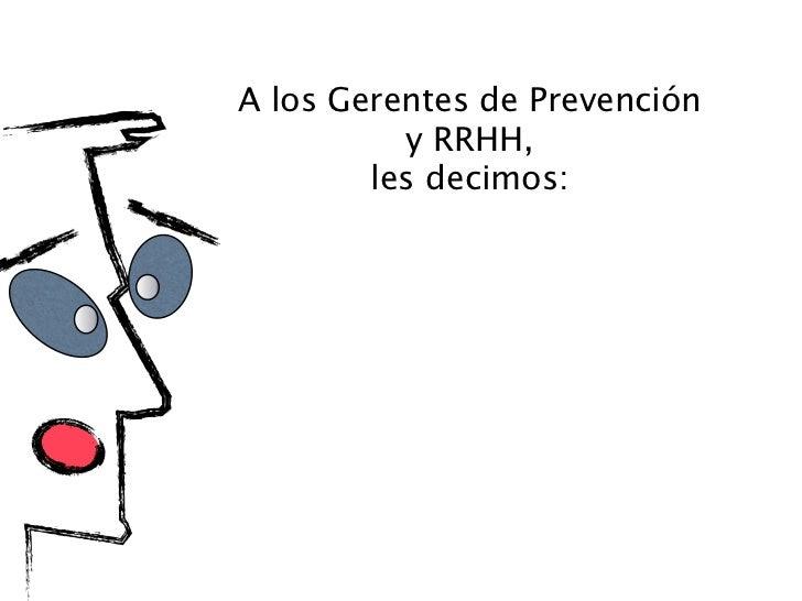 A los Gerentes de Prevención          y RRHH,        les decimos:El Cambio de Actitud   debe producirse en la mente de los...