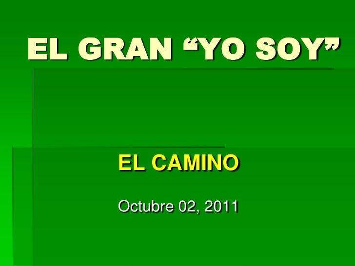 """EL GRAN """"YO SOY""""<br />EL CAMINO<br />Octubre 02, 2011<br />"""