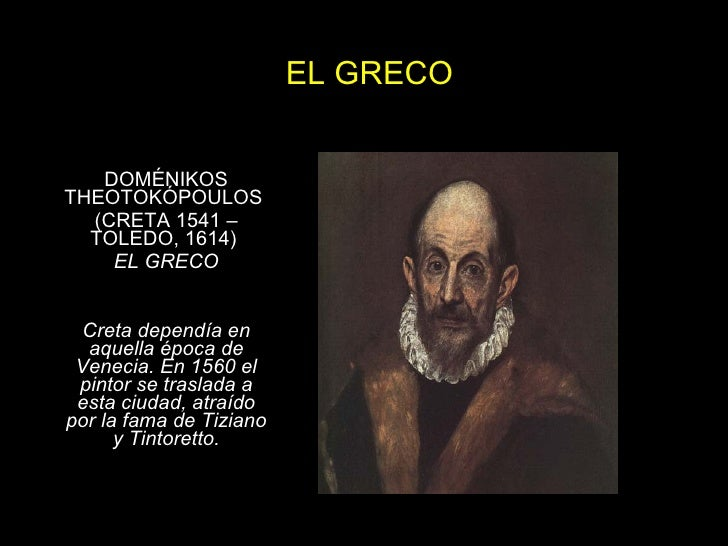 EL GRECO DOMÉNIKOS THEOTOKÓPOULOS  (CRETA 1541 – TOLEDO, 1614)  EL GRECO Creta dependía en aquella época de Venecia. En 15...