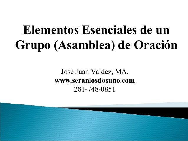 Elementos Esenciales de un  Grupo (Asamblea) de Oración  José Juan Valdez, MA.  www.seranlosdosuno.com  281-748-0851