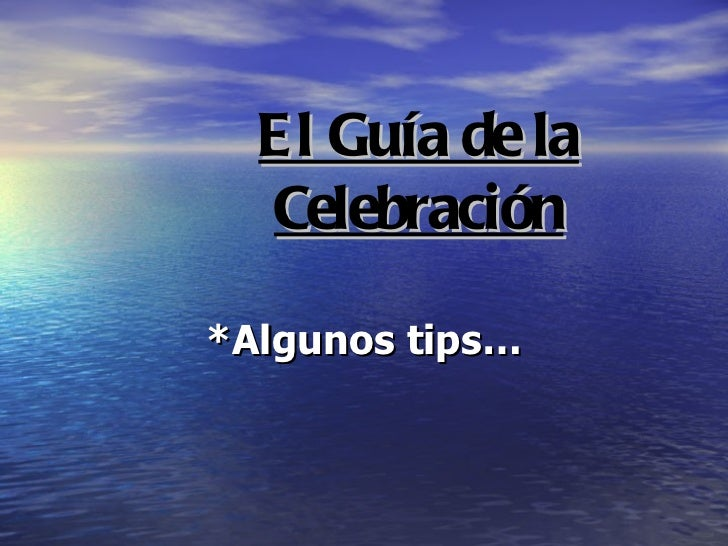 El Guía de la Celebración *Algunos tips…