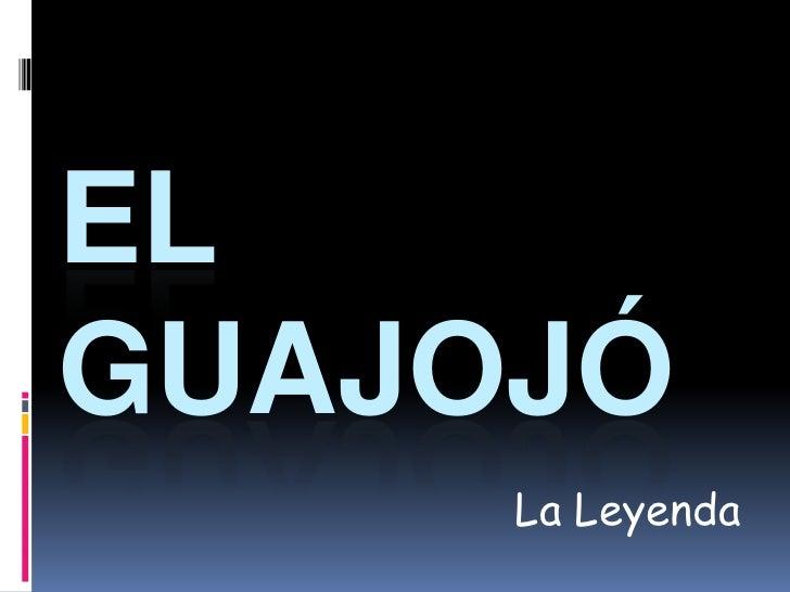 El Guajojó<br />La Leyenda<br />