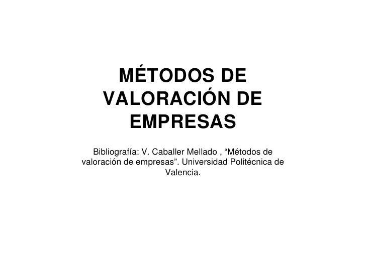 """MÉTODOS DE      VALORACIÓN DE        EMPRESAS    Bibliografía: V. Caballer Mellado , """"Métodos de valoración de empresas"""". ..."""