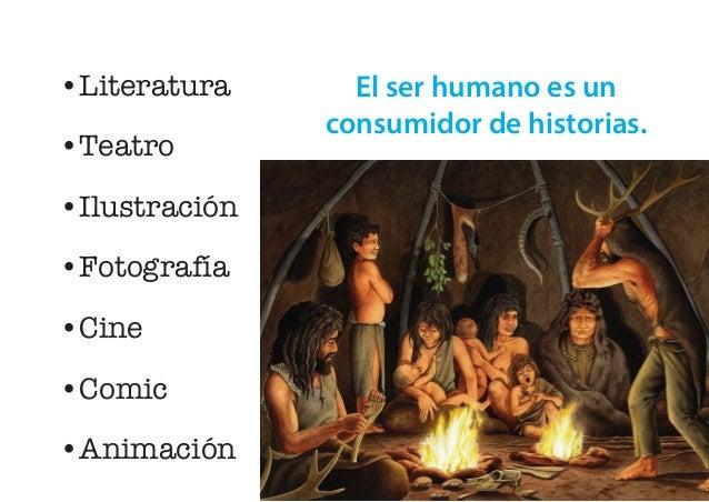 •Literatura •Teatro •Ilustración •Fotografía •Cine •Comic •Animación El ser humano es un consumidor de historias.
