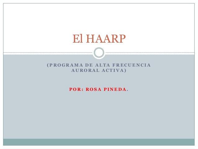 El HAARP (PROGRAMA DE ALTA FRECUENCIA AURORAL ACTIVA)  POR: ROSA PINEDA.