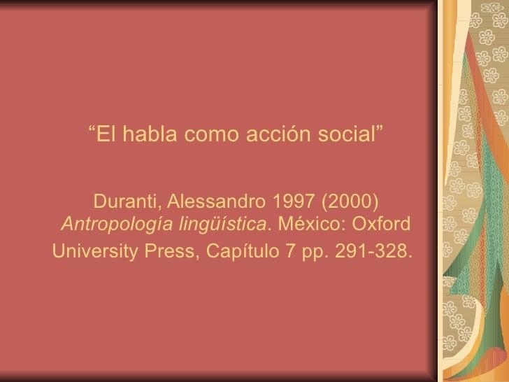 """"""" El habla como acción social""""   Duranti, Alessandro 1997 (2000)  Antropología lingüística . México: Oxford University Pre..."""