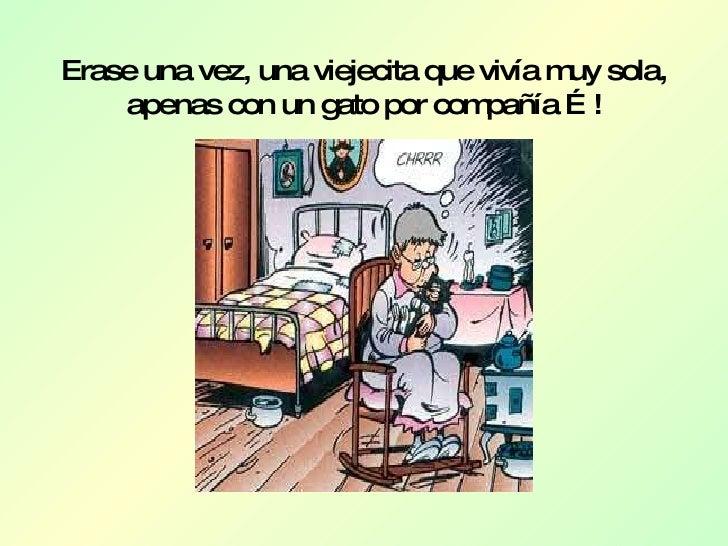 Erase una vez, una viejecita que vivía muy sola, apenas con un gato por compañía …!