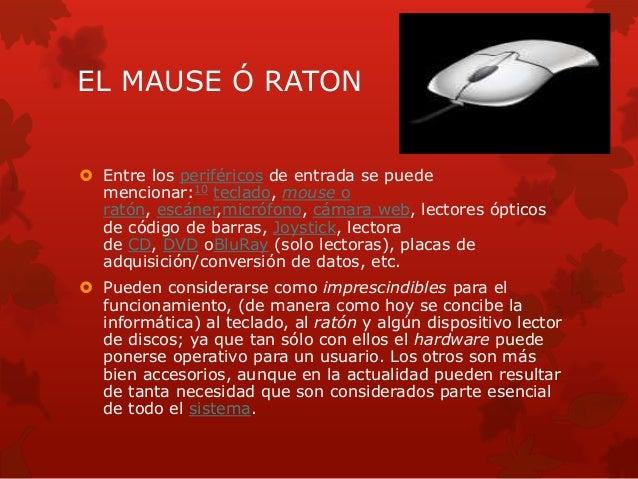 EL MAUSE Ó RATON   Entre los periféricos de entrada se puede  mencionar:10 teclado, mouse o  ratón, escáner,micrófono, cá...