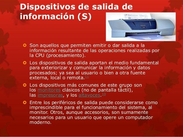 Dispositivos de salida de  información (S)   Son aquellos que permiten emitir o dar salida a la  información resultante d...