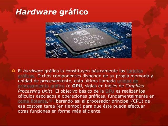 Hardware gráfico   El hardware gráfico lo constituyen básicamente las tarjetas  gráficas. Dichos componentes disponen de ...