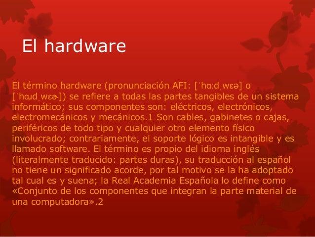 El hardware  El término hardware (pronunciación AFI: [ˈhɑːdˌwɛə] o  [ˈhɑɹdˌwɛɚ]) se refiere a todas las partes tangibles d...