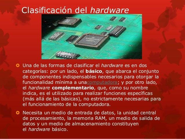 Clasificación del hardware   Una de las formas de clasificar el hardware es en dos  categorías: por un lado, el básico, q...