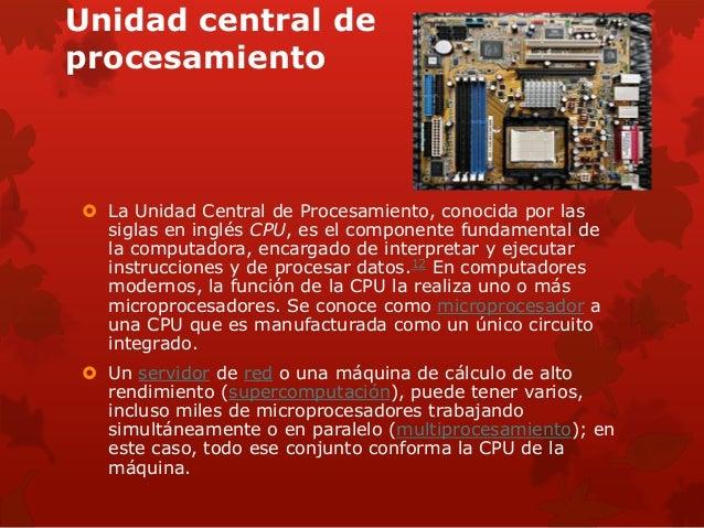 Unidad central de  procesamiento   La Unidad Central de Procesamiento, conocida por las  siglas en inglés CPU, es el comp...