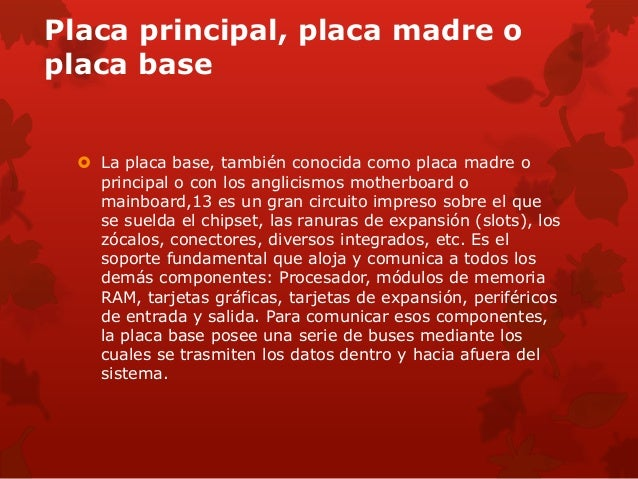 Placa principal, placa madre o  placa base   La placa base, también conocida como placa madre o  principal o con los angl...