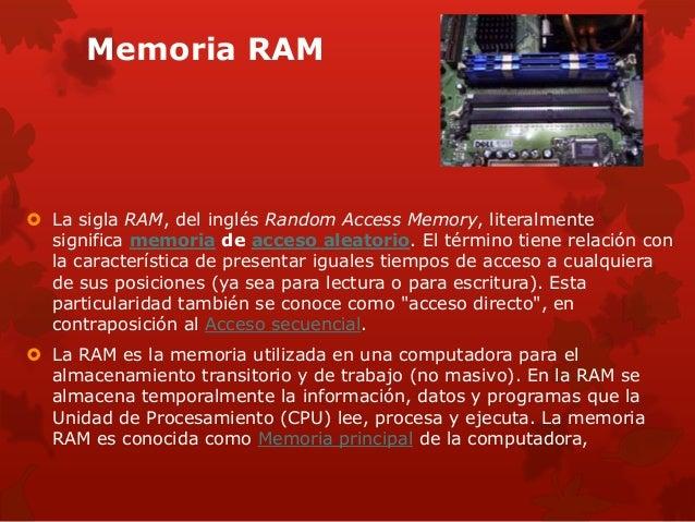 Memoria RAM   La sigla RAM, del inglés Random Access Memory, literalmente  significa memoria de acceso aleatorio. El térm...