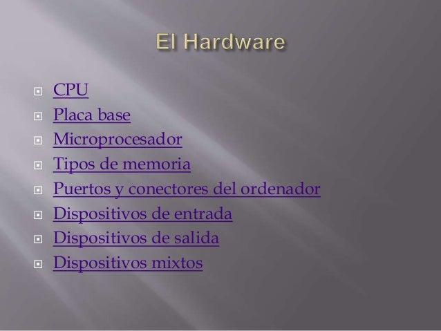  CPU  Placa base  Microprocesador  Tipos de memoria  Puertos y conectores del ordenador  Dispositivos de entrada  D...