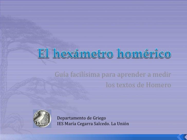 Guía facilísima para aprender a medir los textos de Homero Departamento de Griego IES María Cegarra Salcedo. La Unión