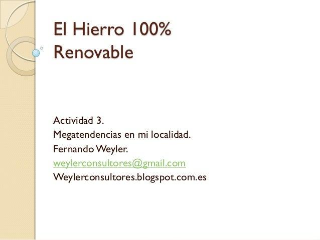 El Hierro 100%RenovableActividad 3.Megatendencias en mi localidad.FernandoWeyler.weylerconsultores@gmail.comWeylerconsulto...