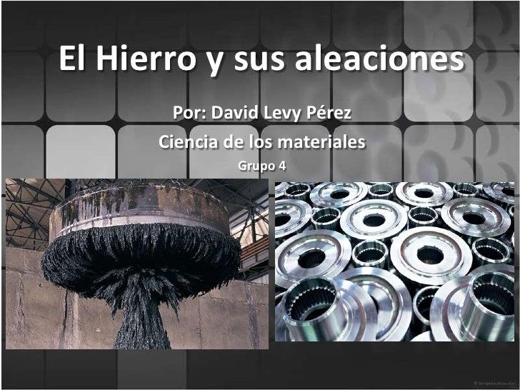 El Hierro y sus aleaciones<br />Por: David Levy Pérez  <br />Ciencia de los materiales<br />Grupo 4<br />