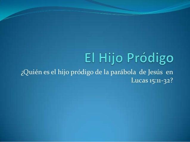 ¿Quién es el hijo pródigo de la parábola de Jesús en                                      Lucas 15:11-32?