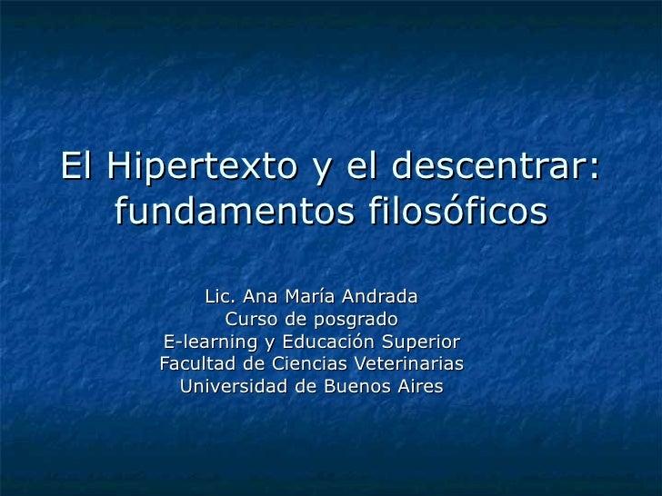 El Hipertexto y el descentrar: fundamentos filosóficos Lic. Ana María Andrada Curso de posgrado E-learning y Educación Sup...
