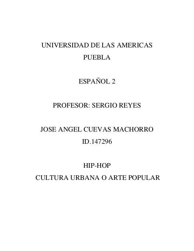 UNIVERSIDAD DE LAS AMERICASPUEBLAESPAÑOL 2PROFESOR: SERGIO REYESJOSE ANGEL CUEVAS MACHORROID.147296HIP-HOPCULTURA URBANA O...