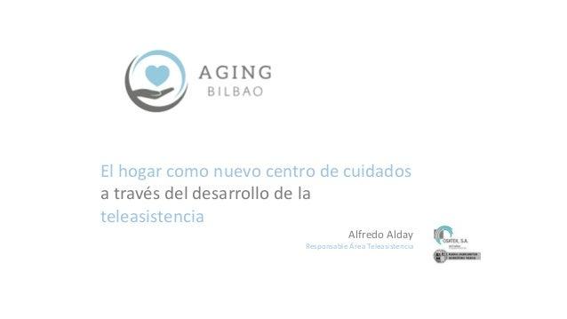 El hogar como nuevo centro de cuidados a través del desarrollo de la teleasistencia Alfredo Alday Responsable Área Teleasi...