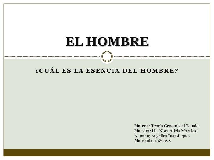 ¿Cuál ES LA ESENCIA DEL HOMBRE?<br />EL HOMBRE<br />Materia: Teoría General del Estado<br />Maestra: Lic. Nora Alicia Mora...