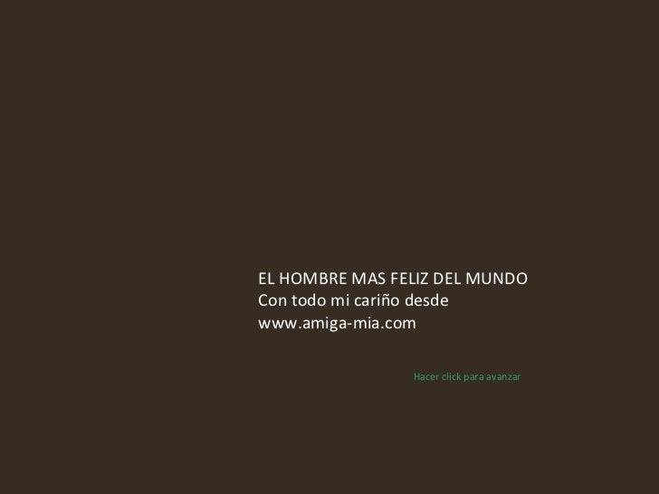 EL HOMBRE MAS FELIZ DEL MUNDO Con todo mi cariño desde www.amiga-mia.com Hacer click para avanzar