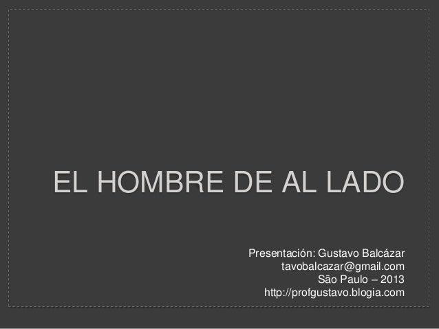 EL HOMBRE DE AL LADO Presentación: Gustavo Balcázar tavobalcazar@gmail.com São Paulo – 2013 http://profgustavo.blogia.com
