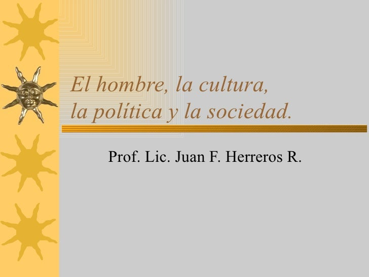 El hombre, la cultura,  la política y la sociedad. Prof. Lic. Juan F. Herreros R.