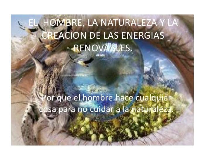EL HOMBRE, LA NATURALEZA Y LA   CREACION DE LAS ENERGIAS         RENOVABLES.   Por que el hombre hace cualquier  cosa para...