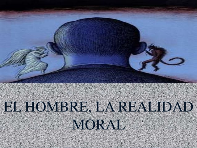 EL HOMBRE, LA REALIDAD MORAL
