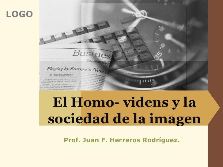 LOGO        El Homo- videns y la       sociedad de la imagen         Prof. Juan F. Herreros Rodríguez.