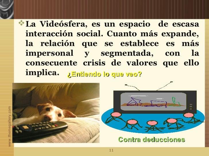  La Videósfera, es un espacio de escasa                         interacción social. Cuanto más expande,                  ...