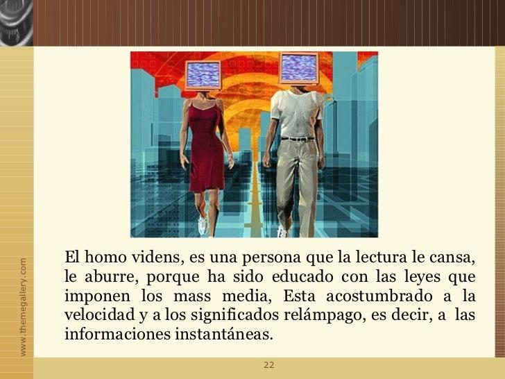El homo videns, es una persona que la lectura le cansa,www.themegallery.com                       le aburre, porque ha sid...