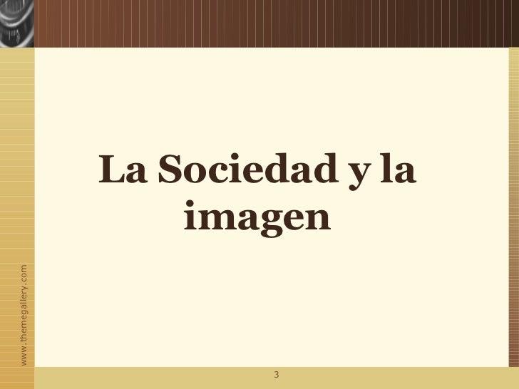 La Sociedad y la                           imagenwww.themegallery.com                               3