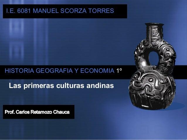 I.E. IE  6081 MANUEL SCORZA TORRES  HISTORIA GEOGRAFIA Y ECONOMIA 1º  Las primeras culturas andinas