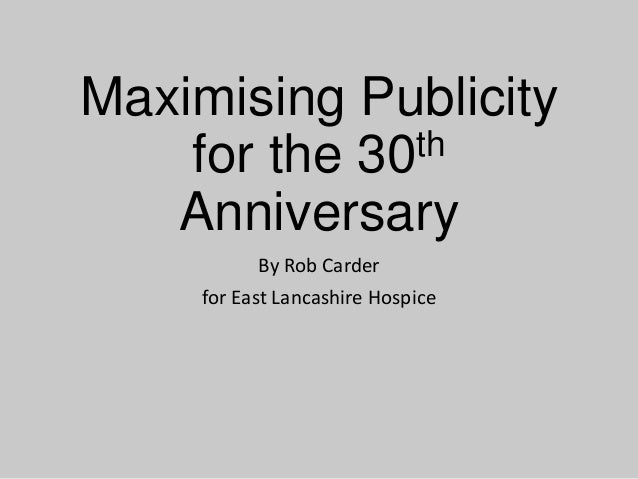 Maximising Publicity th for the 30 Anniversary By Rob Carder for East Lancashire Hospice