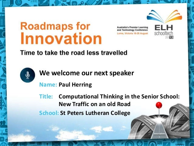 Title: Powerpoint We welcome our next speaker School: St Peters Lutheran College Name: Paul Herring Title: Computational T...