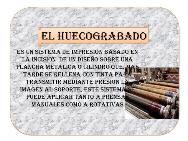 EL HUECOGRABADO ES UN SISTEMA DE IMPRESIÓN BASADO EN LA INCISION DE UN DISEÑO SOBRE UNA PLANCHA METALICA O CILINDRO QUE, M...