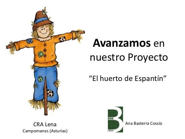 """Avanzamos en nuestro Proyecto """"El huerto de Espantín"""" CRA Lena Campomanes (Asturias) Ana Basterra Cossío"""