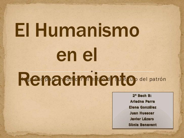 2º Bach B:  Ariadna Parra Elena González Juan Huescar   Javier Lázaro  Sònia Benavent El Humanismo en el Renacimiento