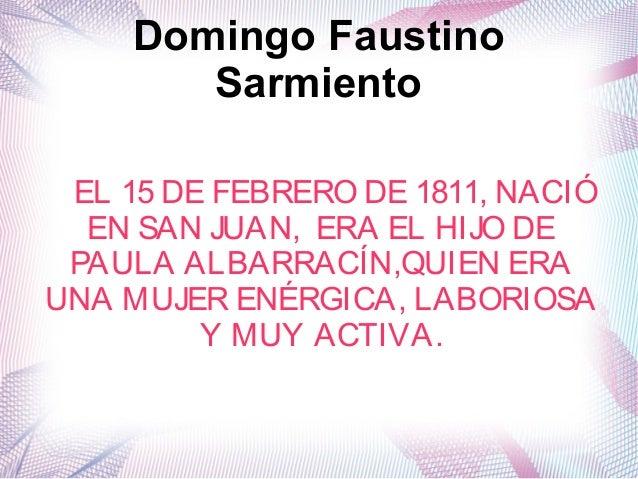 Domingo Faustino Sarmiento EL 15 DE FEBRERO DE 1811, NACIÓ EN SAN JUAN, ERA EL HIJO DE PAULA ALBARRACÍN,QUIEN ERA UNA MUJE...