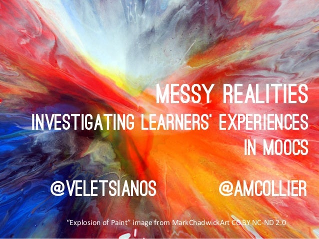 "Messy realities Investigating learners' experiences In MOOCs @veletsianos  @amcollier  ""Explosion	   of	   Paint""	   image..."