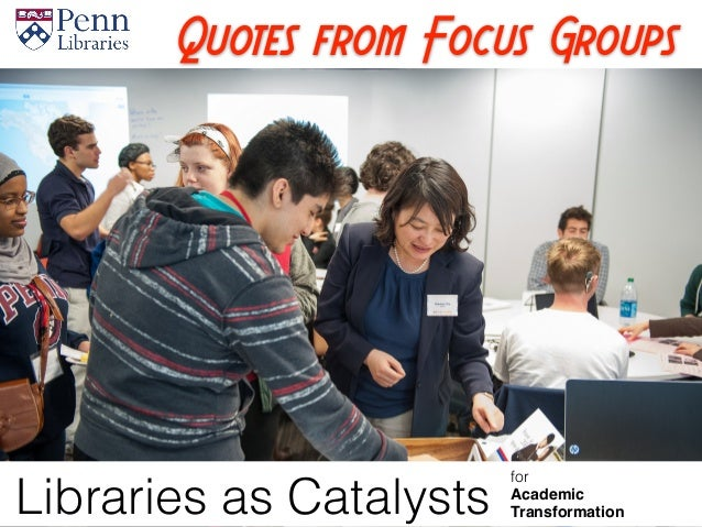 Quotes from Focus Groups Libraries as Catalysts for Academic Transformation