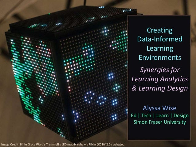 Creating Data-Informed Learning Environments Synergies for Learning Analytics & Learning Design Alyssa Wise Ed | Tech | Le...